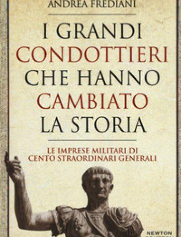 I grandi condottieri che hanno cambiato la storia. Le imprese militari di cento straordinari generali  – Andrea Frediani