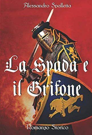 La Spada e il Grifone: Un uomo contro il Sacro Romano Impero. Il romanzo storico del medioevo italiano (Saga del Grifone Vol. 2) – Alessandro Spalletta