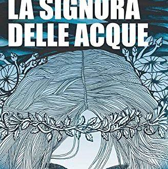 LA SIGNORA DELLE ACQUE di Silvia Messa – goWare editore