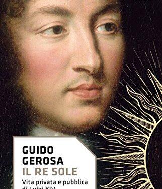 Il Re Sole: Vita privata e pubblica di Luigi XIV di Guido Gerosa
